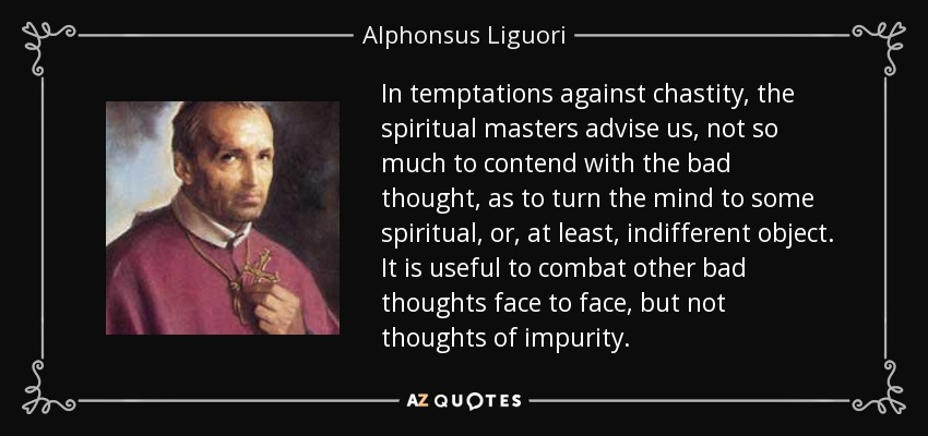 In temptations against chastity, the spiritual masters advise us, not so much to contend with the bad thought, as to turn the mind to some spiritual, or, at least, indifferent object. It is useful to combat other bad thoughts face to face, but not thoughts of impurity. - Alphonsus Liguori