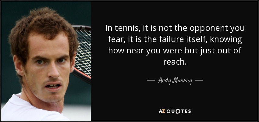 In tennis, it is not the opponent you fear, it is the failure itself, knowing how near you were but just out of reach. - Andy Murray