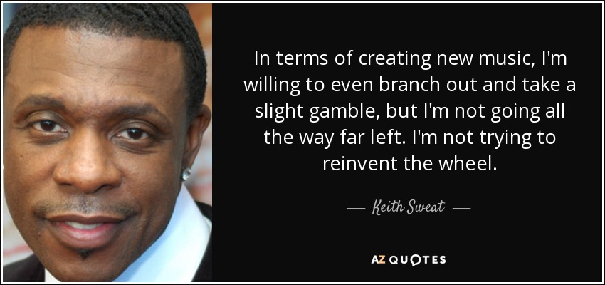 In terms of creating new music, I'm willing to even branch out and take a slight gamble, but I'm not going all the way far left. I'm not trying to reinvent the wheel. - Keith Sweat