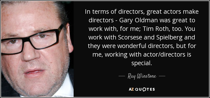In terms of directors, great actors make directors - Gary Oldman was great to work with, for me; Tim Roth, too. You work with Scorsese and Spielberg and they were wonderful directors, but for me, working with actor/directors is special. - Ray Winstone