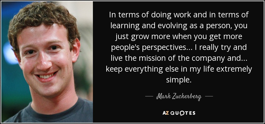 In terms of doing work and in terms of learning and evolving as a person, you just grow more when you get more people's perspectives... I really try and live the mission of the company and... keep everything else in my life extremely simple. - Mark Zuckerberg