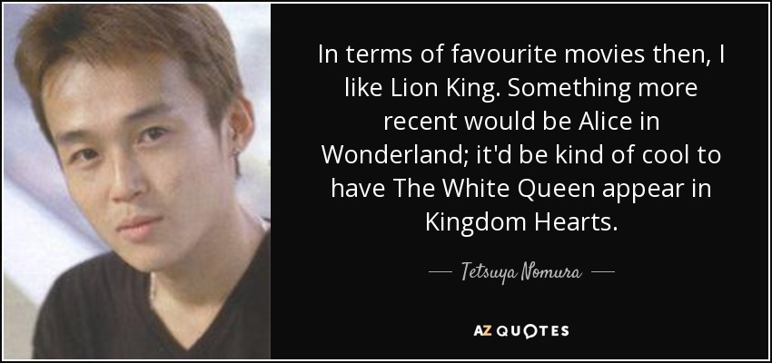 In terms of favourite movies then, I like Lion King. Something more recent would be Alice in Wonderland; it'd be kind of cool to have The White Queen appear in Kingdom Hearts. - Tetsuya Nomura