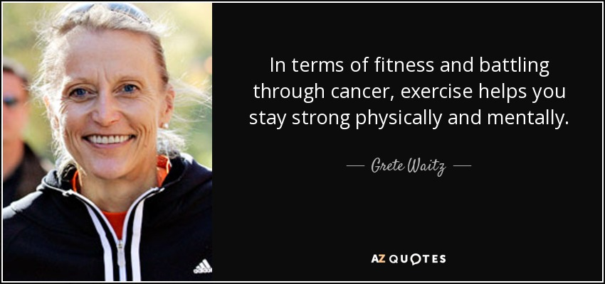 In terms of fitness and battling through cancer, exercise helps you stay strong physically and mentally. - Grete Waitz