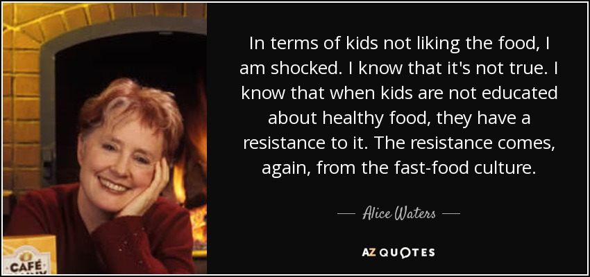 In terms of kids not liking the food, I am shocked. I know that it's not true. I know that when kids are not educated about healthy food, they have a resistance to it. The resistance comes, again, from the fast-food culture. - Alice Waters