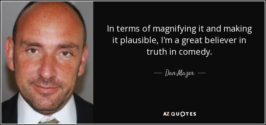 In terms of magnifying it and making it plausible, I'm a great believer in truth in comedy. - Dan Mazer