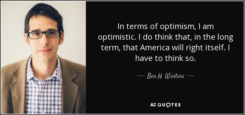 In terms of optimism, I am optimistic. I do think that, in the long term, that America will right itself. I have to think so. - Ben H. Winters
