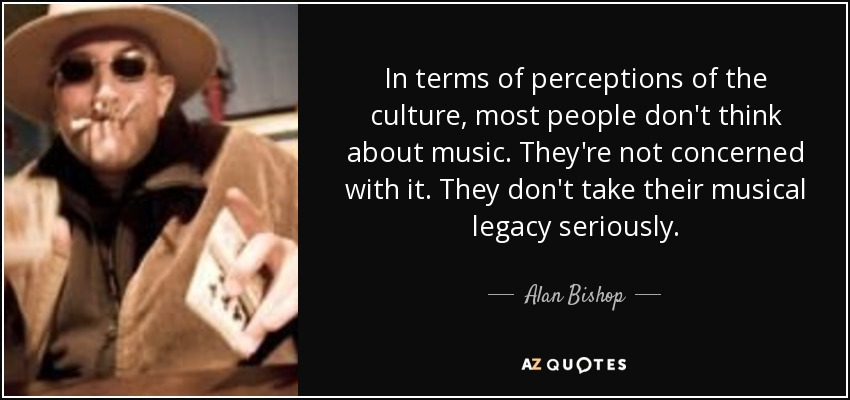 In terms of perceptions of the culture, most people don't think about music. They're not concerned with it. They don't take their musical legacy seriously. - Alan Bishop