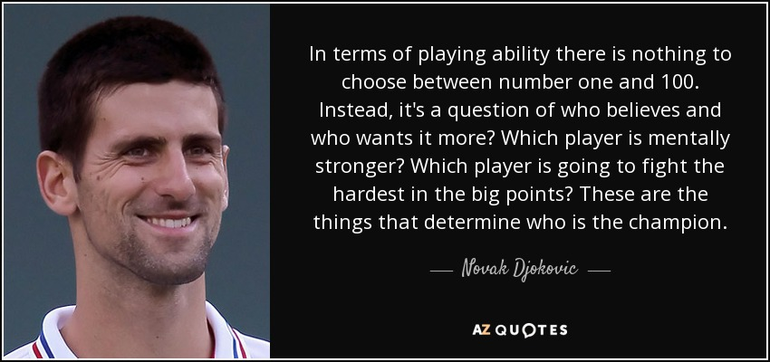 In terms of playing ability there is nothing to choose between number one and 100. Instead, it's a question of who believes and who wants it more? Which player is mentally stronger? Which player is going to fight the hardest in the big points? These are the things that determine who is the champion. - Novak Djokovic