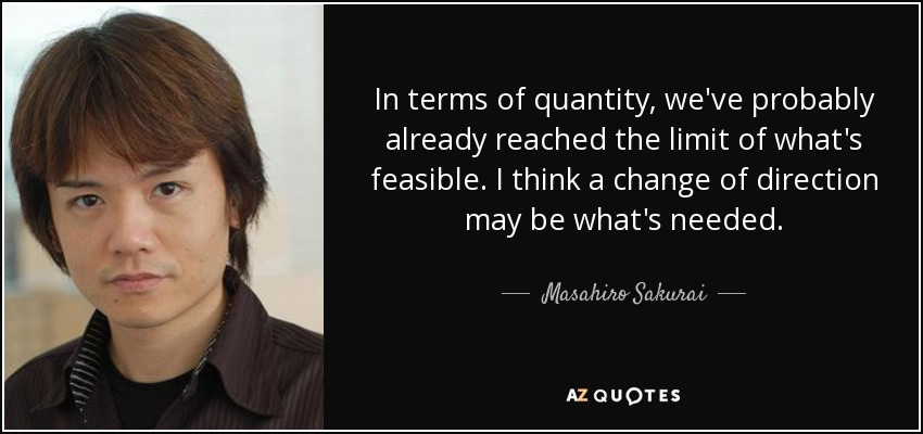 In terms of quantity, we've probably already reached the limit of what's feasible. I think a change of direction may be what's needed. - Masahiro Sakurai