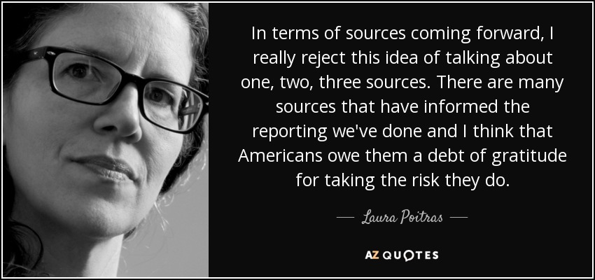 In terms of sources coming forward, I really reject this idea of talking about one, two, three sources. There are many sources that have informed the reporting we've done and I think that Americans owe them a debt of gratitude for taking the risk they do. - Laura Poitras