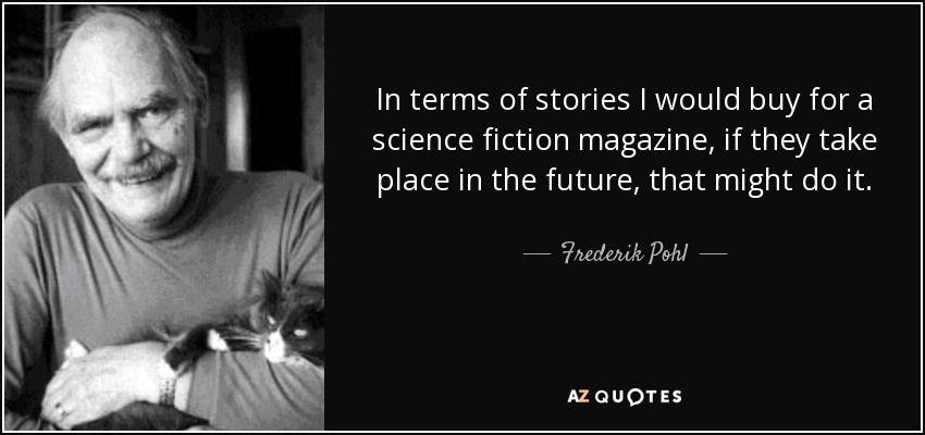 In terms of stories I would buy for a science fiction magazine, if they take place in the future, that might do it. - Frederik Pohl