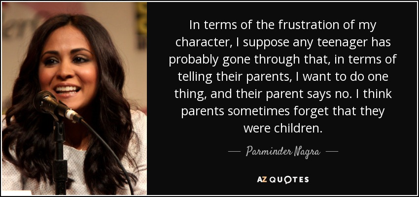 In terms of the frustration of my character, I suppose any teenager has probably gone through that, in terms of telling their parents, I want to do one thing, and their parent says no. I think parents sometimes forget that they were children. - Parminder Nagra