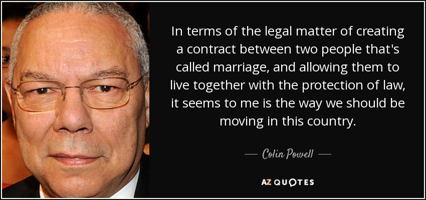 In terms of the legal matter of creating a contract between two people that's called marriage, and allowing them to live together with the protection of law, it seems to me is the way we should be moving in this country. - Colin Powell