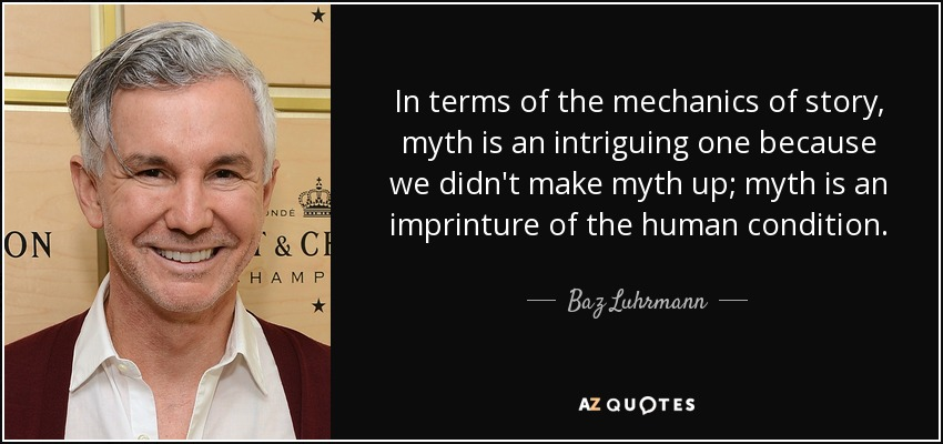 In terms of the mechanics of story, myth is an intriguing one because we didn't make myth up; myth is an imprinture of the human condition. - Baz Luhrmann
