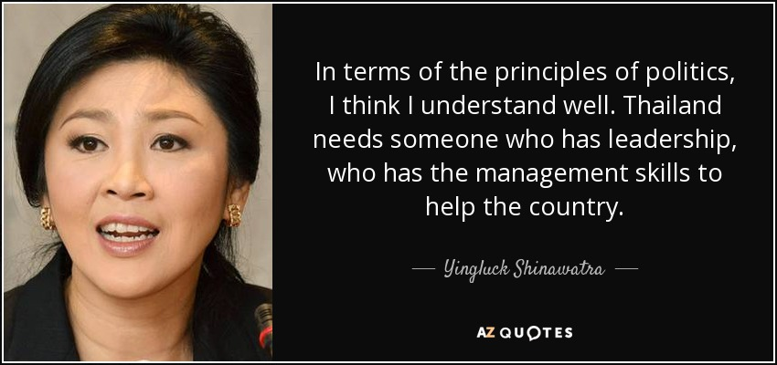 In terms of the principles of politics, I think I understand well. Thailand needs someone who has leadership, who has the management skills to help the country. - Yingluck Shinawatra