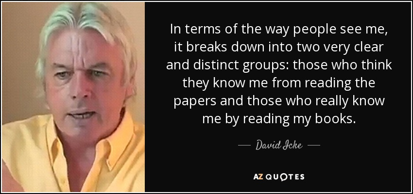 In terms of the way people see me, it breaks down into two very clear and distinct groups: those who think they know me from reading the papers and those who really know me by reading my books. - David Icke