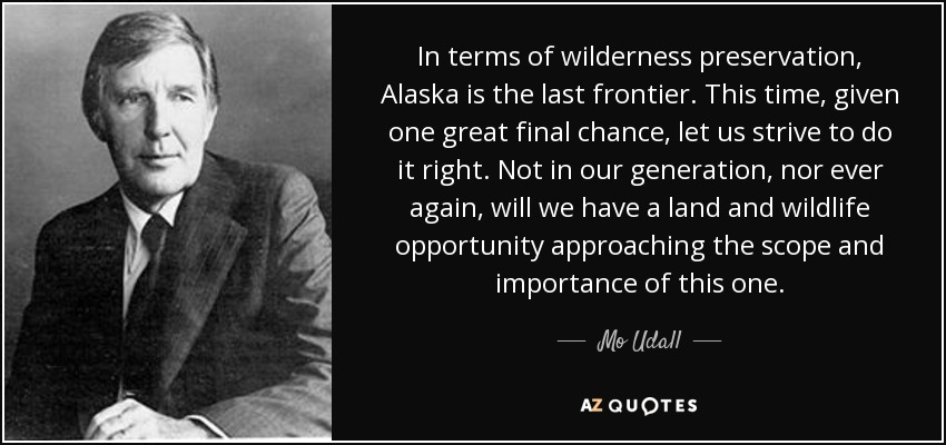 In terms of wilderness preservation, Alaska is the last frontier. This time, given one great final chance, let us strive to do it right. Not in our generation, nor ever again, will we have a land and wildlife opportunity approaching the scope and importance of this one. - Mo Udall