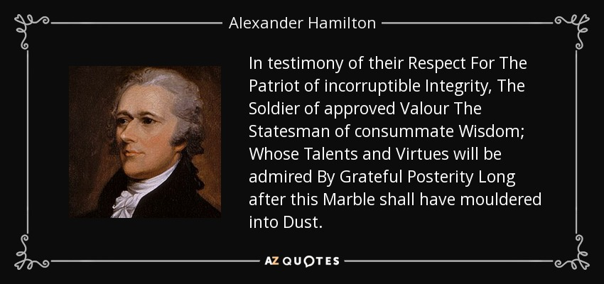 In testimony of their Respect For The Patriot of incorruptible Integrity, The Soldier of approved Valour The Statesman of consummate Wisdom; Whose Talents and Virtues will be admired By Grateful Posterity Long after this Marble shall have mouldered into Dust. - Alexander Hamilton