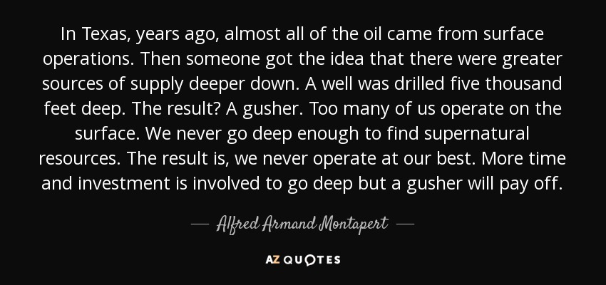 In Texas, years ago, almost all of the oil came from surface operations. Then someone got the idea that there were greater sources of supply deeper down. A well was drilled five thousand feet deep. The result? A gusher. Too many of us operate on the surface. We never go deep enough to find supernatural resources. The result is, we never operate at our best. More time and investment is involved to go deep but a gusher will pay off. - Alfred Armand Montapert