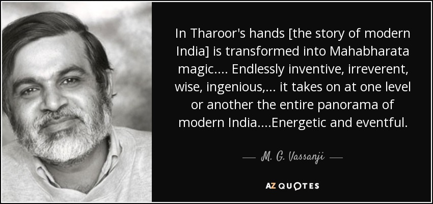 In Tharoor's hands [the story of modern India] is transformed into Mahabharata magic.... Endlessly inventive, irreverent, wise, ingenious,... it takes on at one level or another the entire panorama of modern India....Energetic and eventful. - M. G. Vassanji
