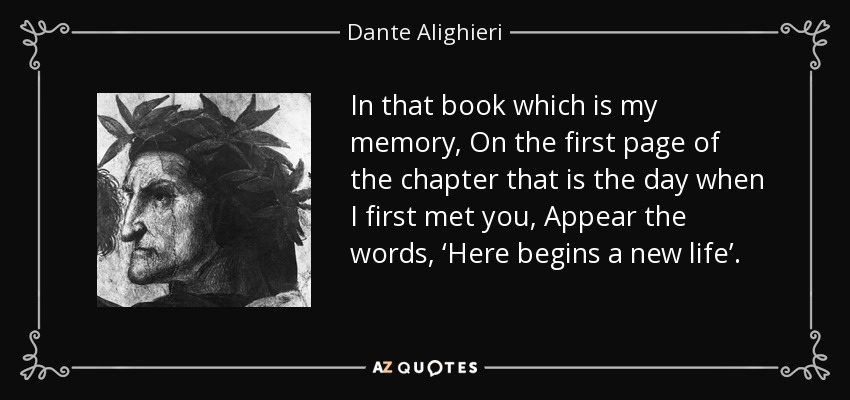 In that book which is my memory, On the first page of the chapter that is the day when I first met you, Appear the words, 'Here begins a new life'. - Dante Alighieri