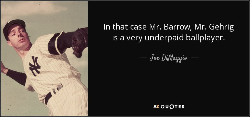 In that case Mr. Barrow, Mr. Gehrig is a very underpaid ballplayer. - Joe DiMaggio