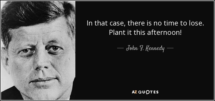 In that case, there is no time to lose. Plant it this afternoon! - John F. Kennedy