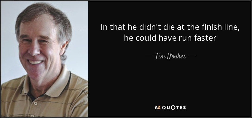 In that he didn't die at the finish line, he could have run faster - Tim Noakes