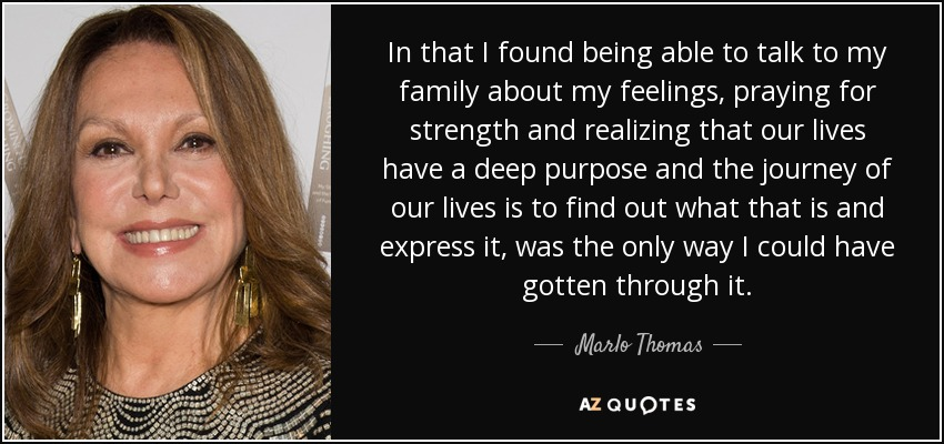 In that I found being able to talk to my family about my feelings, praying for strength and realizing that our lives have a deep purpose and the journey of our lives is to find out what that is and express it, was the only way I could have gotten through it. - Marlo Thomas