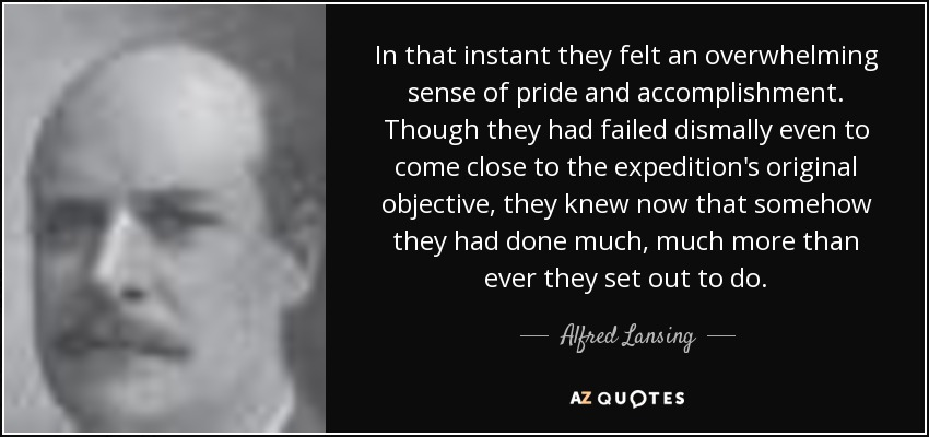 In that instant they felt an overwhelming sense of pride and accomplishment. Though they had failed dismally even to come close to the expedition's original objective, they knew now that somehow they had done much, much more than ever they set out to do. - Alfred Lansing