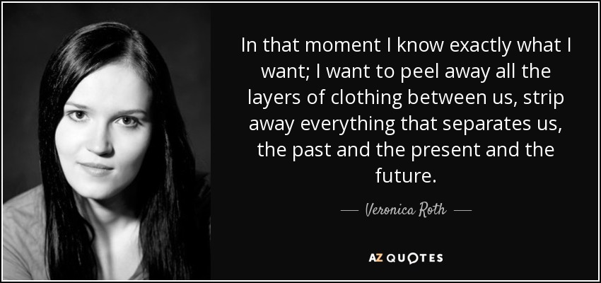 In that moment I know exactly what I want; I want to peel away all the layers of clothing between us, strip away everything that separates us, the past and the present and the future. - Veronica Roth