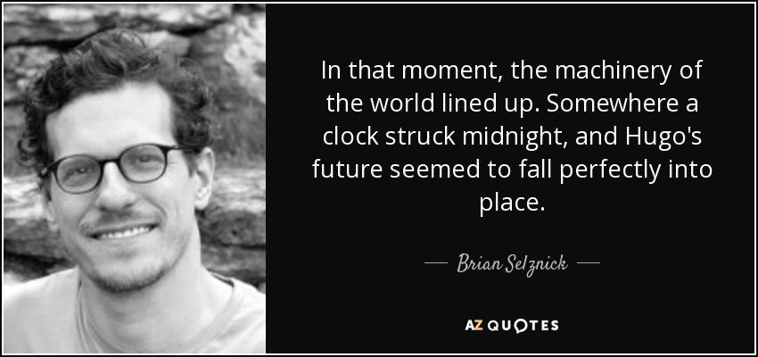 In that moment, the machinery of the world lined up. Somewhere a clock struck midnight, and Hugo's future seemed to fall perfectly into place. - Brian Selznick
