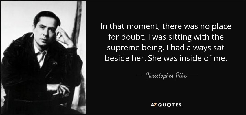 In that moment, there was no place for doubt. I was sitting with the supreme being. I had always sat beside her. She was inside of me. - Christopher Pike