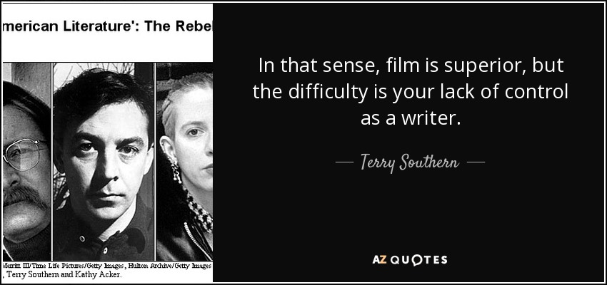 In that sense, film is superior, but the difficulty is your lack of control as a writer. - Terry Southern