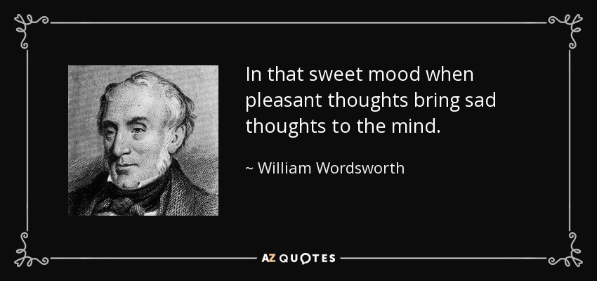 In that sweet mood when pleasant thoughts bring sad thoughts to the mind. - William Wordsworth