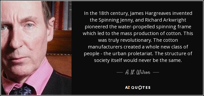 In the 18th century, James Hargreaves invented the Spinning Jenny, and Richard Arkwright pioneered the water-propelled spinning frame which led to the mass production of cotton. This was truly revolutionary. The cotton manufacturers created a whole new class of people - the urban proletariat. The structure of society itself would never be the same. - A. N. Wilson