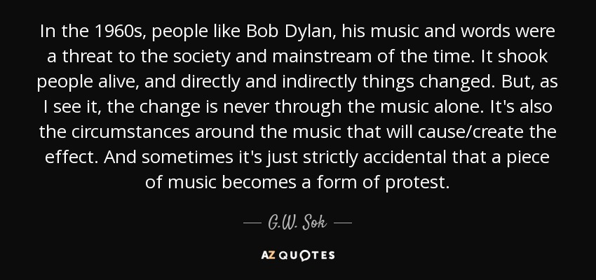 In the 1960s, people like Bob Dylan, his music and words were a threat to the society and mainstream of the time. It shook people alive, and directly and indirectly things changed. But, as I see it, the change is never through the music alone. It's also the circumstances around the music that will cause/create the effect. And sometimes it's just strictly accidental that a piece of music becomes a form of protest. - G.W. Sok
