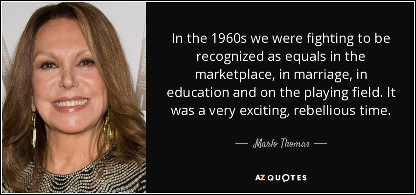 In the 1960s we were fighting to be recognized as equals in the marketplace, in marriage, in education and on the playing field. It was a very exciting, rebellious time. - Marlo Thomas