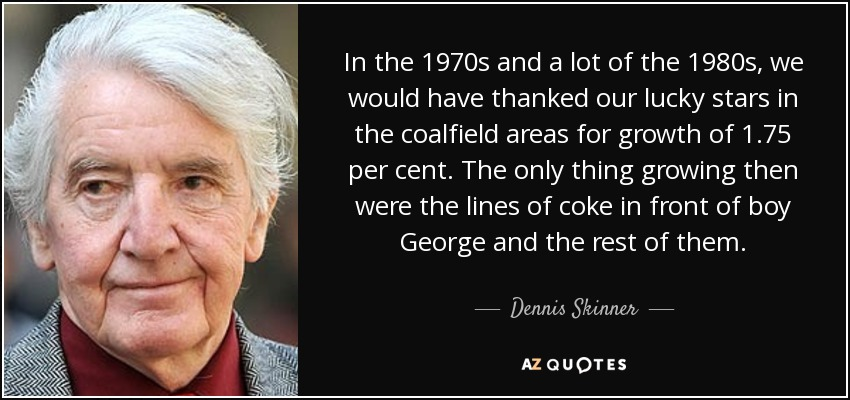 In the 1970s and a lot of the 1980s, we would have thanked our lucky stars in the coalfield areas for growth of 1.75 per cent. The only thing growing then were the lines of coke in front of boy George and the rest of them. - Dennis Skinner
