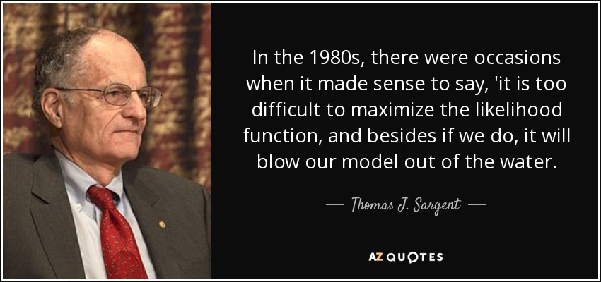 In the 1980s, there were occasions when it made sense to say, 'it is too difficult to maximize the likelihood function, and besides if we do, it will blow our model out of the water. - Thomas J. Sargent