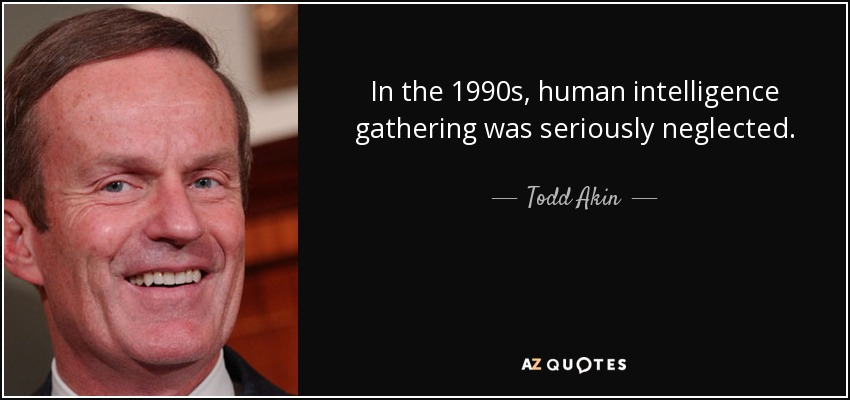 In the 1990s, human intelligence gathering was seriously neglected. - Todd Akin