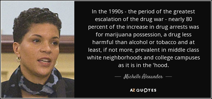 In the 1990s - the period of the greatest escalation of the drug war - nearly 80 percent of the increase in drug arrests was for marijuana possession, a drug less harmful than alcohol or tobacco and at least, if not more, prevalent in middle class white neighborhoods and college campuses as it is in the 'hood. - Michelle Alexander