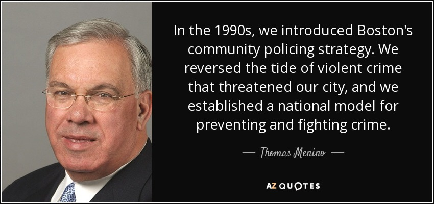 In the 1990s, we introduced Boston's community policing strategy. We reversed the tide of violent crime that threatened our city, and we established a national model for preventing and fighting crime. - Thomas Menino