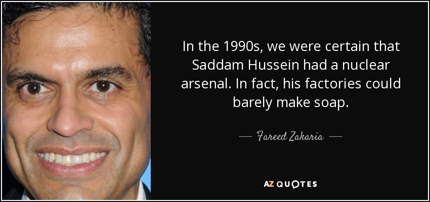 In the 1990s, we were certain that Saddam Hussein had a nuclear arsenal. In fact, his factories could barely make soap. - Fareed Zakaria