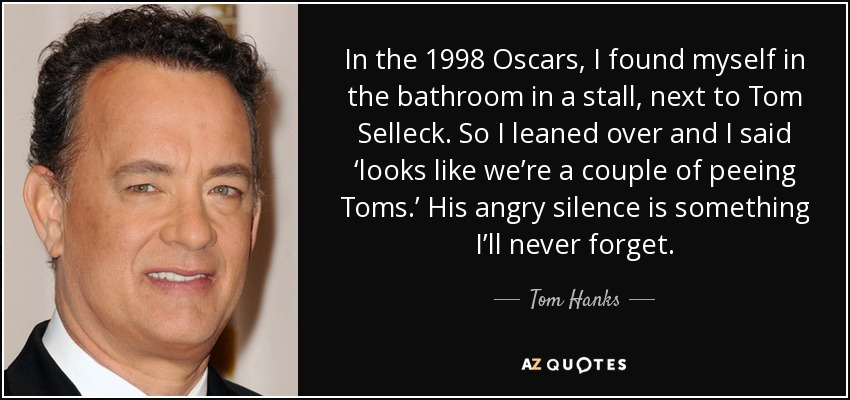 In the 1998 Oscars, I found myself in the bathroom in a stall, next to Tom Selleck. So I leaned over and I said 'looks like we're a couple of peeing Toms.' His angry silence is something I'll never forget. - Tom Hanks