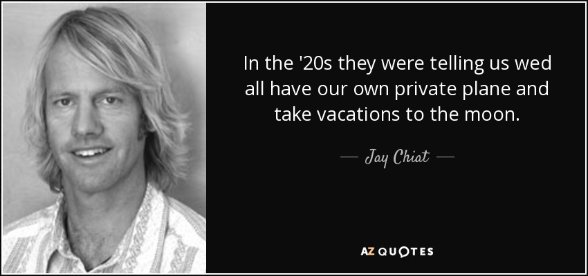 In the '20s they were telling us wed all have our own private plane and take vacations to the moon. - Jay Chiat