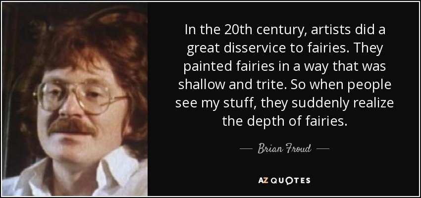 In the 20th century, artists did a great disservice to fairies. They painted fairies in a way that was shallow and trite. So when people see my stuff, they suddenly realize the depth of fairies. - Brian Froud