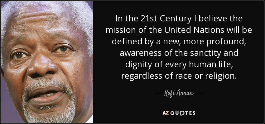 In the 21st Century I believe the mission of the United Nations will be defined by a new, more profound, awareness of the sanctity and dignity of every human life, regardless of race or religion. - Kofi Annan
