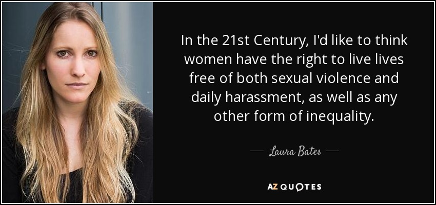 In the 21st Century, I'd like to think women have the right to live lives free of both sexual violence and daily harassment, as well as any other form of inequality. - Laura Bates