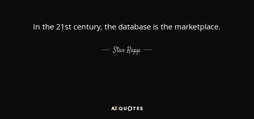 In the 21st century, the database is the marketplace. - Stan Rapp